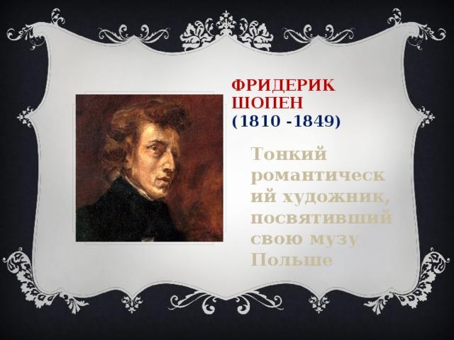 Фридерик  Шопен  (1810 -1849) Тонкий романтический художник, посвятивший свою музу Польше