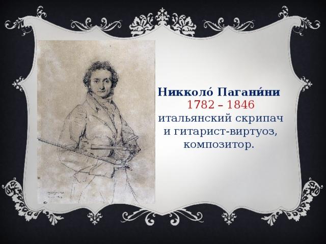 Никколо́ Пагани́ни  1782 – 1846 итальянский скрипач и гитарист-виртуоз, композитор.
