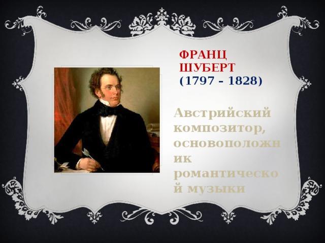 Франц Шуберт  (1797 – 1828) Австрийский композитор, основоположник романтической музыки
