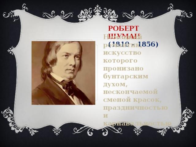 Роберт Шуман  (1810 – 1856) Немецкий романтик, искусство которого пронизано бунтарским духом, нескончаемой сменой красок, праздничностью и карнавальностью