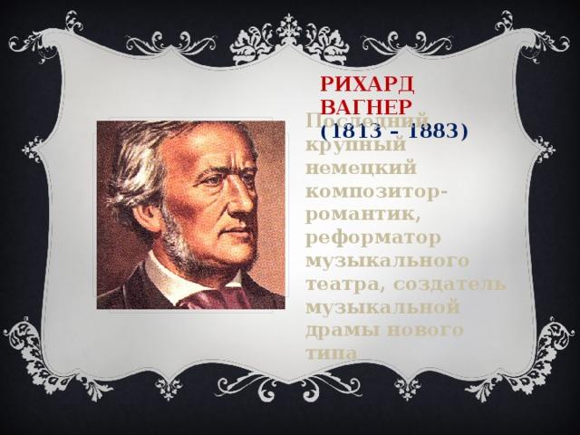 Рихард Вагнер  (1813 – 1883) Последний крупный немецкий композитор-романтик, реформатор музыкального театра, создатель музыкальной драмы нового типа