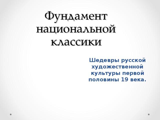 Фундамент национальной классики Шедевры русской художественной культуры первой половины 19 века.