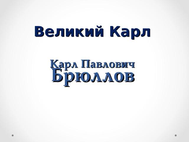 Великий Карл   Карл Павлович  Брюллов