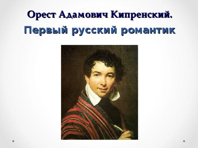 Орест Адамович Кипренский.  Первый русский романтик