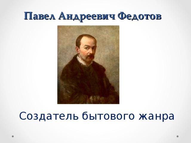 Павел Андреевич Федотов Создатель бытового жанра