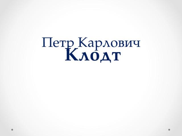 Петр Карлович   Клодт