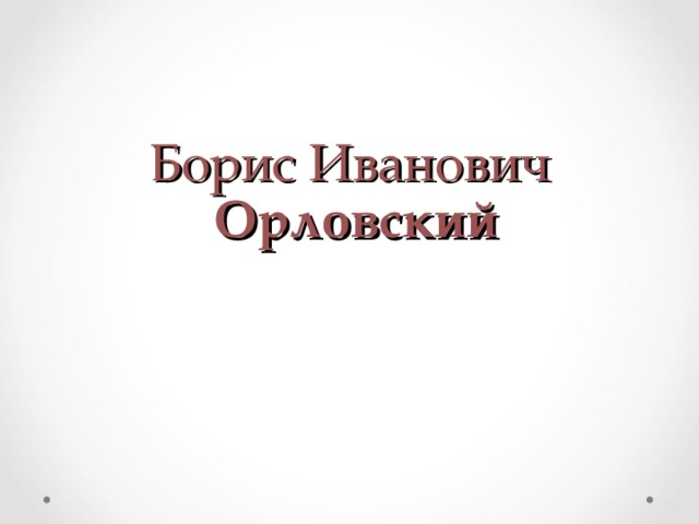 Борис Иванович   Орловский