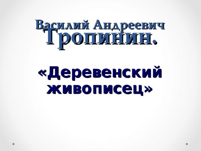 Василий Андреевич Тропинин.   «Деревенский живописец»
