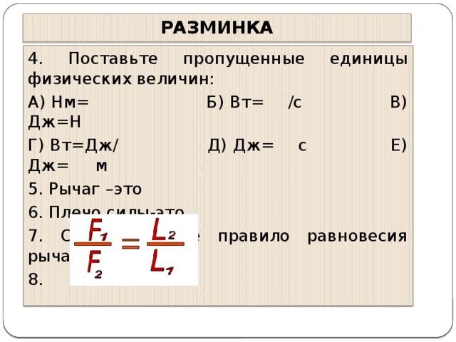 РАЗМИНКА 4. Поставьте пропущенные единицы физических величин: А) Нм= Б) Вт= /с В) Дж=Н Г) Вт=Дж/ Д) Дж= с Е) Дж= м 5. Рычаг –это 6. Плечо силы-это 7. Сформулируйте правило равновесия рычага 8.