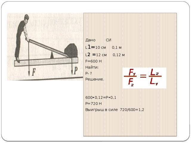 Дано СИ L 1= 10 см 0,1 м L 2 = 12 см 0,12 м F=600 H Найти: P- ? Решение. 600•0,12=Р•0,1 Р=720 Н Выигрыш в силе 720/600=1,2