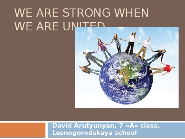 We are strong when we are united. David Arutyunyan, 7 «А» class, Lesnogorodskaya school
