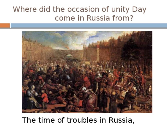 Where did the occasion of unity Day come in Russia from? The time of troubles in Russia, 1598 - 1613