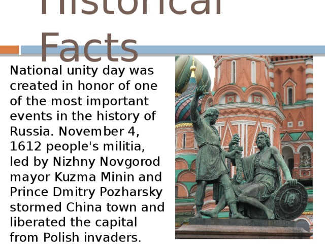 Historical Facts National unity day was created in honor of one of the most important events in the history of Russia. November 4, 1612 people's militia, led by Nizhny Novgorod mayor Kuzma Minin and Prince Dmitry Pozharsky stormed China town and liberated the capital from Polish invaders.