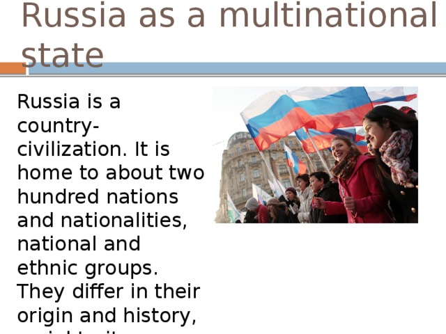 Russia as a multinational state Russia is a country-civilization. It is home to about two hundred nations and nationalities, national and ethnic groups. They differ in their origin and history, racial traits, languages, customs and religions.