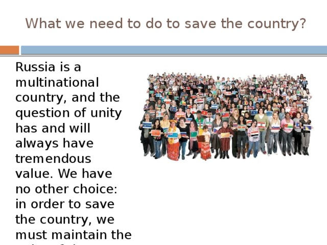 What we need to do to save the country? Russia is a multinational country, and the question of unity has and will always have tremendous value. We have no other choice: in order to save the country, we must maintain the unity of the historical, spiritual, and territorial.