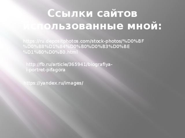 Ссылки сайтов использованные мной: https://ru.depositphotos.com/stock-photos/%D0%BF%D0%B8%D1%84%D0%B0%D0%B3%D0%BE%D1%80%D0%B0.html http://fb.ru/article/365941/biografiya-i-portret-pifagora https://yandex.ru/images/