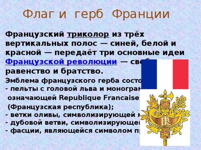 Флаг и герб Франции Французский триколор из трёх вертикальных полос— синей, белой и красной— передаёт три основные идеи Французской революции — свободу, равенство и братство. Эмблема французского герба состоит из:  - пельты с головой льва и монограммой «RF»,  означающей Republique Francaise  (Французская республика);  - ветки оливы, символизирующей мир;  - дубовой ветви, символизирующей мудрость;  - фасции, являющейся символом правосудия.
