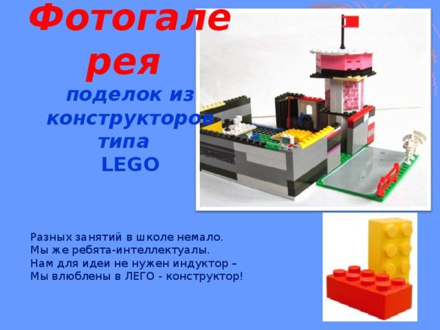 Фотогалерея   поделок из конструкторов типа  LEGO   Разных занятий в школе немало.  Мы же ребята-интеллектуалы.  Нам для идеи не нужен индуктор –  Мы влюблены в ЛЕГО - конструктор!