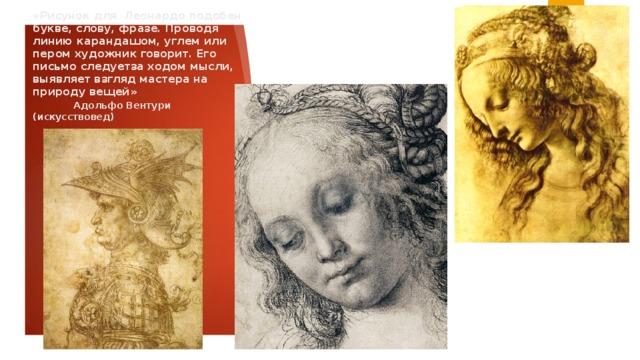 «Рисунок для Леонардо подобен букве, слову, фразе. Проводя линию карандашом, углем или пером художник говорит. Его письмо следуетза ходом мысли, выявляет взгляд мастера на природу вещей»   Адольфо Вентури (искусствовед)