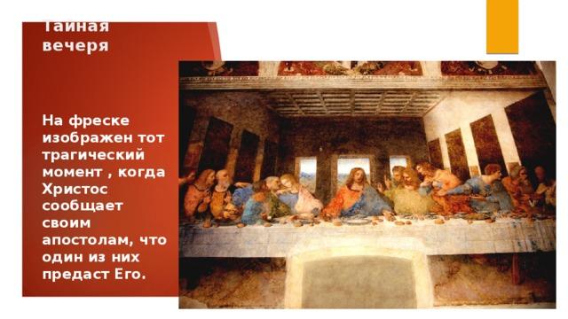 Тайная вечеря На фреске изображен тот трагический момент , когда Христос сообщает своим апостолам, что один из них предаст Его.