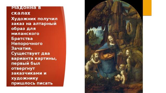 Мадонна в скалах Художник получил заказ на алтарный образ для миланского Братства Непорочного Зачатия. Существует два варианта картины, первый был отвергнут заказчиками и художнику пришлось писать второй вариант.