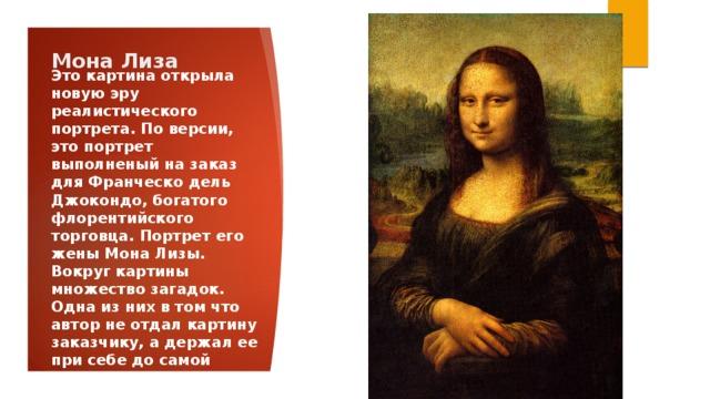 Мона Лиза Это картина открыла новую эру реалистического портрета. По версии, это портрет выполненый на заказ для Франческо дель Джокондо, богатого флорентийского торговца. Портрет его жены Мона Лизы. Вокруг картины множество загадок. Одна из них в том что автор не отдал картину заказчику, а держал ее при себе до самой смерти.