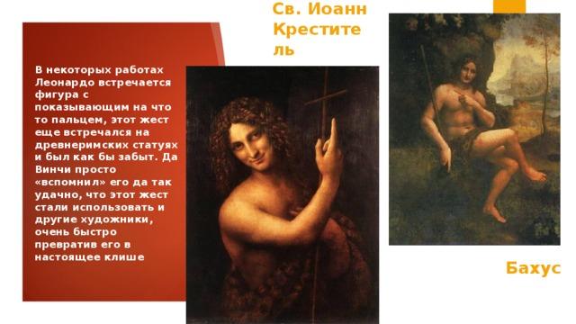 Св. Иоанн Креститель В некоторых работах Леонардо встречается фигура с показывающим на что то пальцем, этот жест еще встречался на древнеримских статуях и был как бы забыт. Да Винчи просто «вспомнил» его да так удачно, что этот жест стали использовать и другие художники, очень быстро превратив его в настоящее клише  Бахус