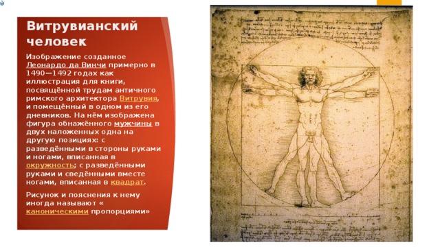 Витрувианский человек Изображение созданное Леонардо да Винчи примерно в 1490—1492 годах как иллюстрация для книги, посвящённой трудам античного римского архитектора Витрувия , и помещённый в одном из его дневников. На нём изображена фигура обнажённого мужчины в двух наложенных одна на другую позициях: с разведёнными в стороны руками и ногами, вписанная в окружность ; с разведёнными руками и сведёнными вместе ногами, вписанная в квадрат . Рисунок и пояснения к нему иногда называют « каноническими пропорциями»