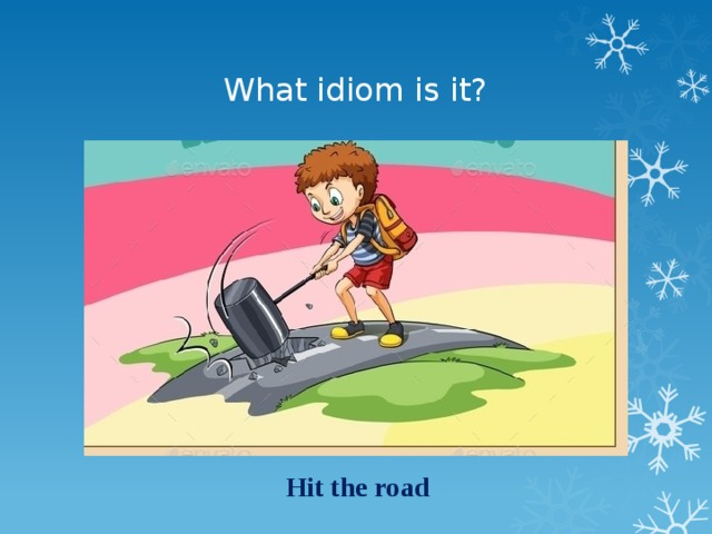 What idiom is it? Hit the road