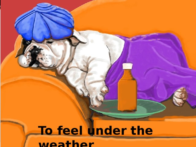 To feel under the weather
