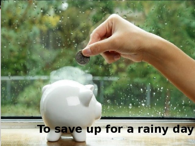 To save up for a rainy day