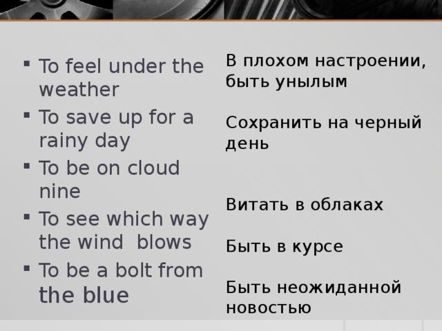 В плохом настроении, быть унылым Сохранить на черный день Витать в облаках Быть в курсе Быть неожиданной новостью