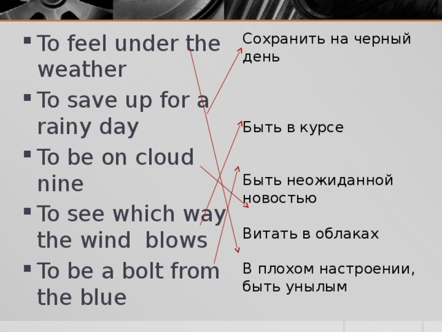 Сохранить на черный день To feel under the weather To save up for a rainy day To be on cloud nine To see which way the wind blows To be a bolt from the blue Быть в курсе Быть неожиданной новостью Витать в облаках В плохом настроении, быть унылым