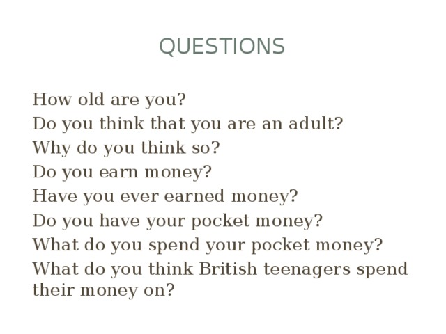 questions How old are you? Do you think that you are an adult? Why do you think so? Do you earn money? Have you ever earned money? Do you have your pocket money? What do you spend your pocket money? What do you think British teenagers spend their money on?