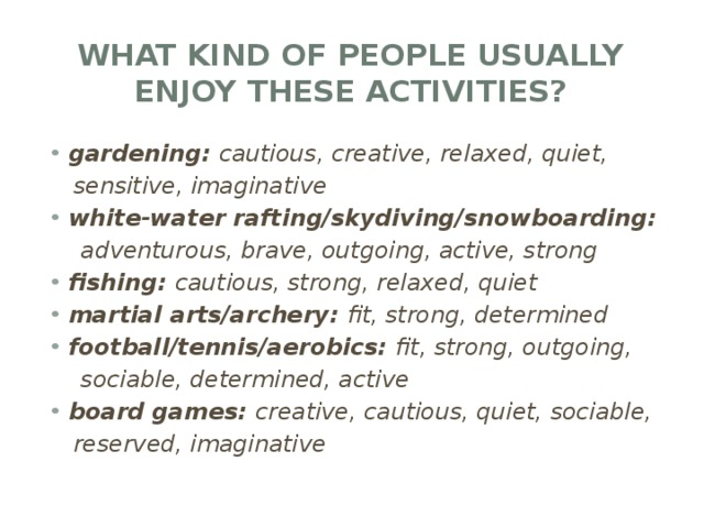 What kind of people usually enjoy these activities? gardening: cautious, creative, relaxed, quiet,  sensitive, imaginative white-water rafting/skydiving/snowboarding:  adventurous, brave, outgoing, active, strong fishing: cautious, strong, relaxed, quiet martial arts/archery: fit, strong, determined football/tennis/aerobics: fit, strong, outgoing,  sociable, determined, active board games: creative, cautious, quiet, sociable,  reserved, imaginative