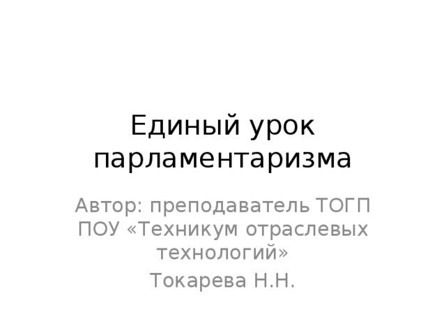 Единый урок парламентаризма Автор: преподаватель ТОГП ПОУ «Техникум отраслевых технологий» Токарева Н.Н.