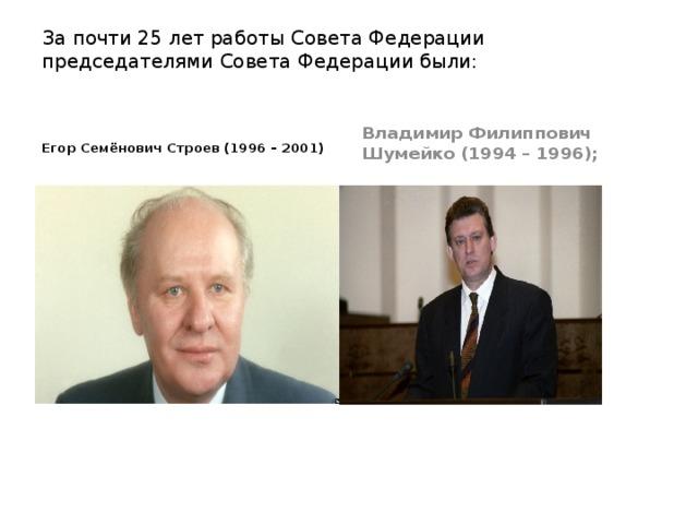 За почти 25 лет работы Совета Федерации председателями Совета Федерации были:    Владимир Филиппович Шумейко (1994 – 1996); Егор Семёнович Строев (1996 – 2001)