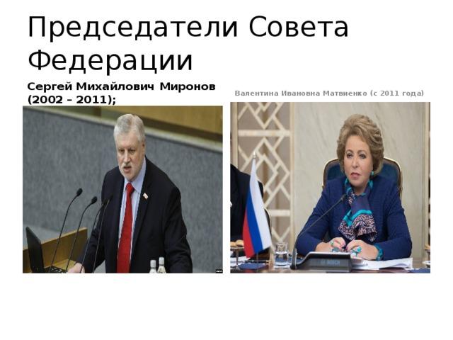 Председатели Совета Федерации Сергей Михайлович Миронов (2002 – 2011);  Валентина Ивановна Матвиенко (с 2011 года)