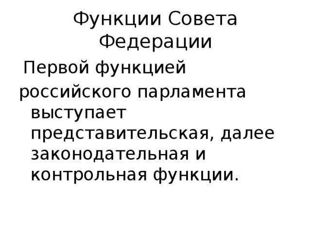 Функции Совета Федерации  Первой функцией российского парламента выступает представительская, далее законодательная и контрольная функции.
