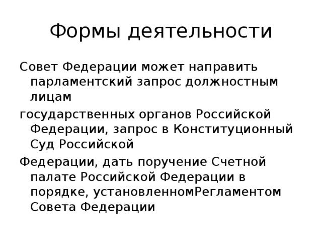 Формы деятельности Совет Федерации может направить парламентский запрос должностным лицам государственных органов Российской Федерации, запрос в Конституционный Суд Российской Федерации, дать поручение Счетной палате Российской Федерации в порядке, установленномРегламентом Совета Федерации