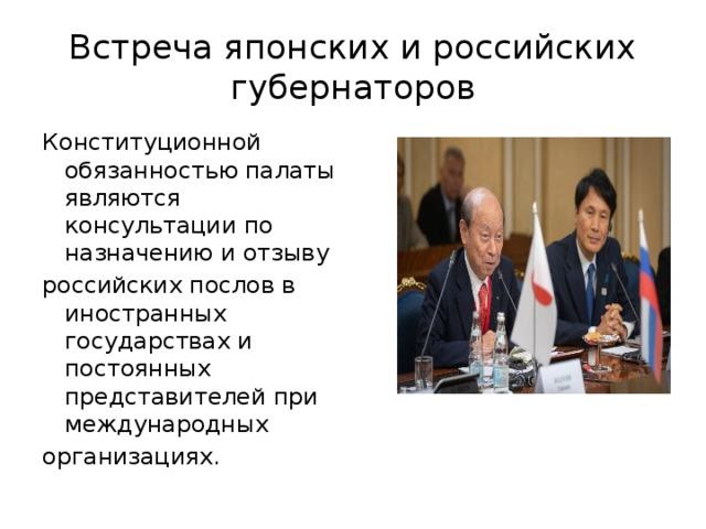 Встреча японских и российских губернаторов Конституционной обязанностью палаты являются консультации по назначению и отзыву российских послов в иностранных государствах и постоянных представителей при международных организациях.