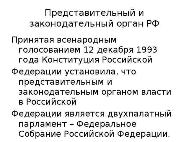 Представительный и законодательный орган РФ Принятая всенародным голосованием 12 декабря 1993 года Конституция Российской Федерации установила, что представительным и законодательным органом власти в Российской Федерации является двухпалатный парламент – Федеральное Собрание Российской Федерации.