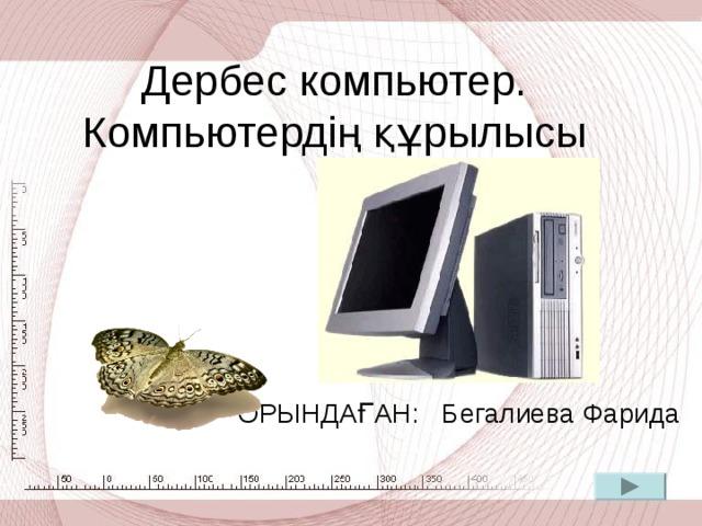 Дербес компьютер. Компьютердің құрылысы ОРЫНДАҒАН: Бегалиева Фарида