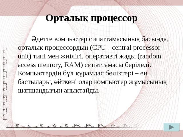 Процессор  Процессор немесе микропроцессор компьютердегі орталық мәліметтер өңдеу құрылғысы болып табылады. Процессор микросхема ретінде ұсынылған және оперативті жадымен қатар аналық тақшада орналасады. Процессор бағдарламалар жұмысына қажетті есептеулерді орындайды.  Процессордың жылдамдығы мегагерцпен (МГц) немесе (ГГц) өлшенетін оның ырғақтық жиілігімен анықталады.