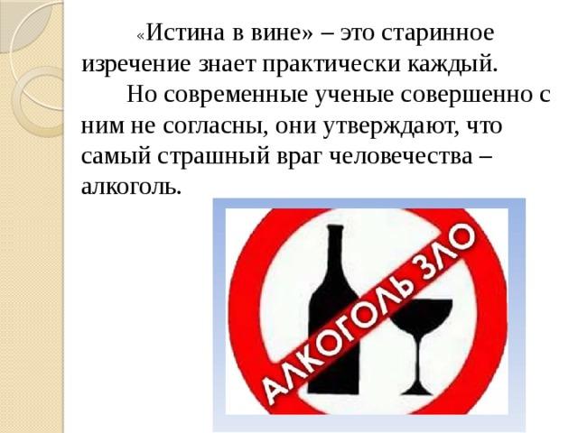 « Истина в вине» – это старинное изречение знает практически каждый.  Но современные ученые совершенно с ним не согласны, они утверждают, что самый страшный враг человечества – алкоголь.