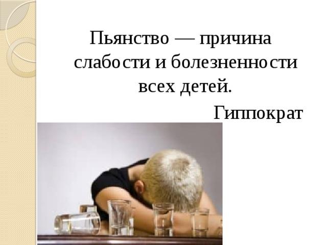 Пьянство — причина слабости и болезненности всех детей.  Гиппократ