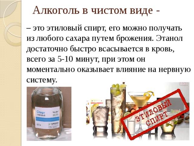 Алкоголь в чистом виде - – это этиловый спирт, его можно получать из любого сахара путем брожения. Этанол достаточно быстро всасывается в кровь, всего за 5-10 минут, при этом он моментально оказывает влияние на нервную систему.