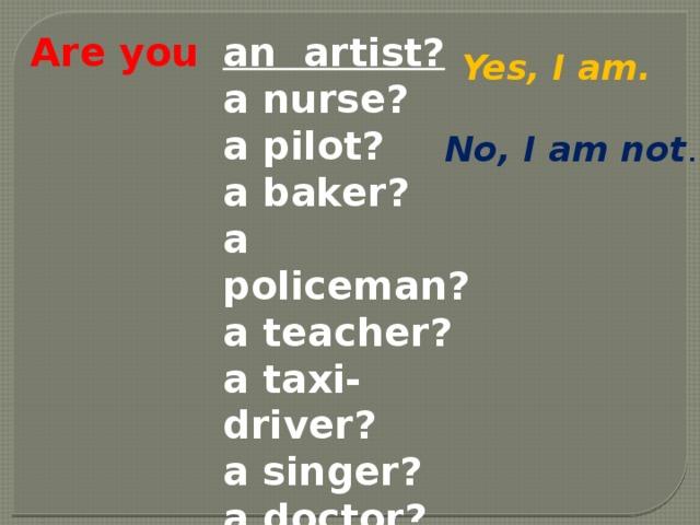 Are you an artist? a nurse? a pilot? a baker? a policeman? a teacher? a taxi-driver? a singer? a doctor? a farmer? Yes, I am. No, I am not .