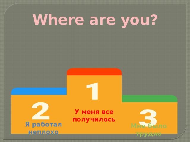 Where are you? У меня все получилось Я работал неплохо Мне было трудно