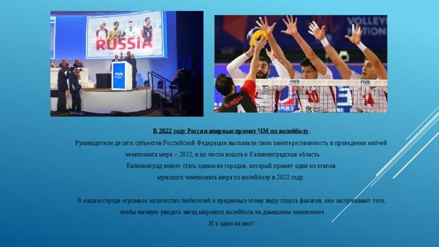 В 2022 году Россия впервые примет ЧМ по волейболу .  Руководители десяти субъектов Российской Федерациивысказали свою заинтересованность в проведении матчей чемпионата мира – 2022, в их число вошла и Калининградская область. Калининград может стать одним из городов, который примет один из этапов мужского чемпионата мира по волейболу в 2022 году. В нашем городе огромное количество любителей и преданных этому виду спорта фанатов, они заслуживают того, чтобы вживую увидеть звезд мирового волейбола на домашнем чемпионате. И я один из них!
